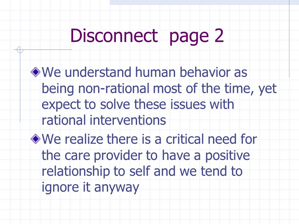 Disconnect page 2 We understand human behavior as being non-rational most of the time, yet expect to solve these issues with rational interventions We realize there is a critical need for the care provider to have a positive relationship to self and we tend to ignore it anyway