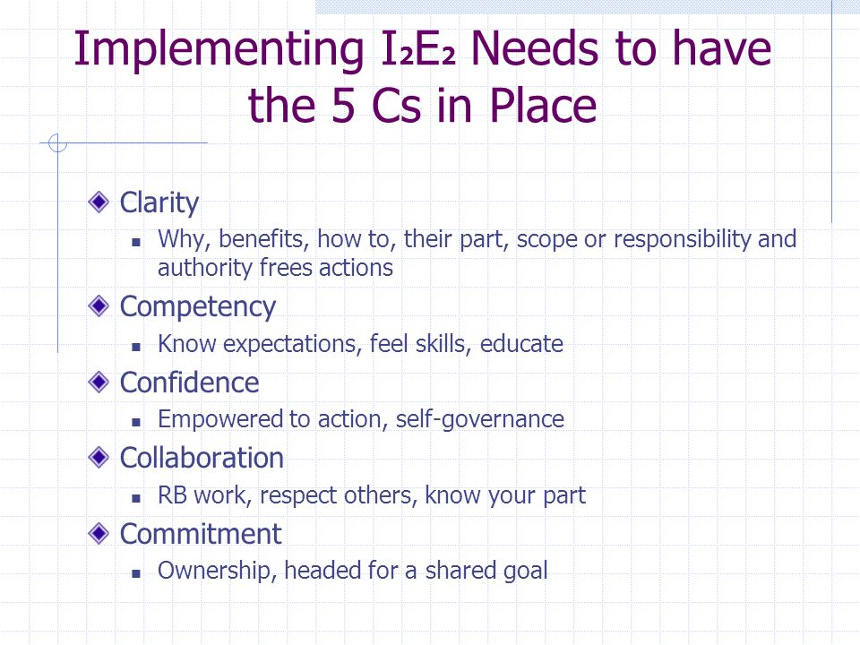 Implementing I 2 E 2 Needs to have the 5 Cs in Place Clarity Why, benefits, how to, their part, scope or responsibility and authority frees actions Competency Know expectations, feel skills, educate Confidence Empowered to action, self-governance Collaboration RB work, respect others, know your part Commitment Ownership, headed for a shared goal