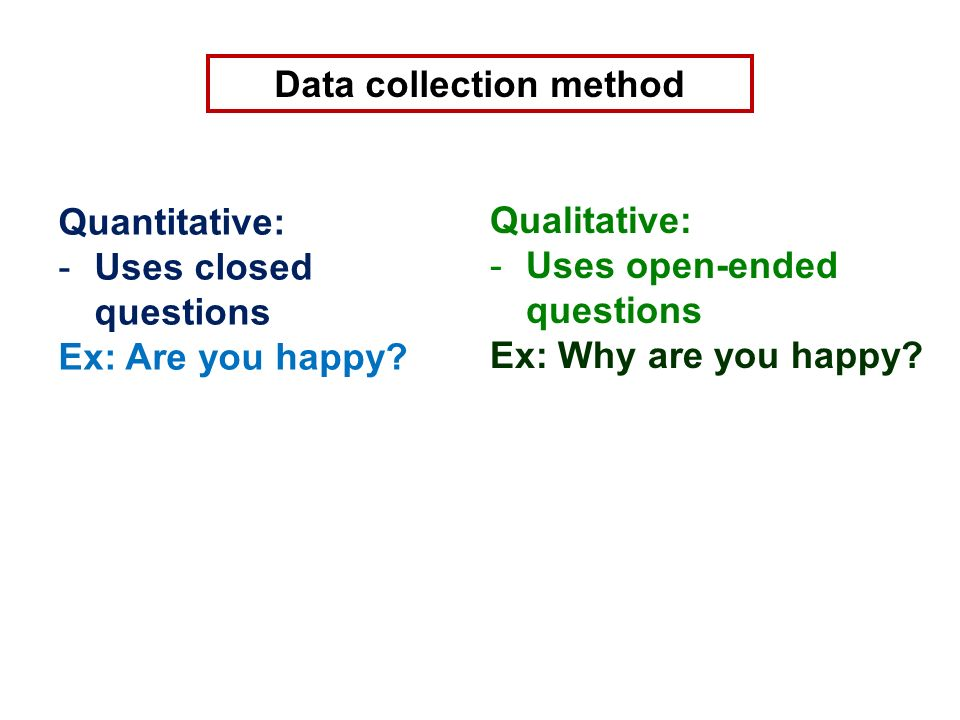 Data collection method Quantitative: -Uses closed questions Ex: Are you happy.