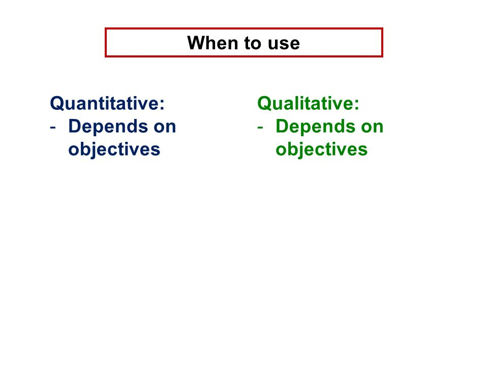 When to use Quantitative: -Depends on objectives Qualitative: -Depends on objectives