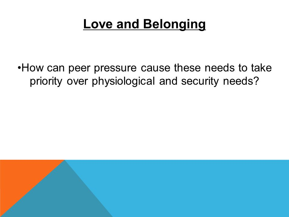 Love and Belonging How can peer pressure cause these needs to take priority over physiological and security needs?