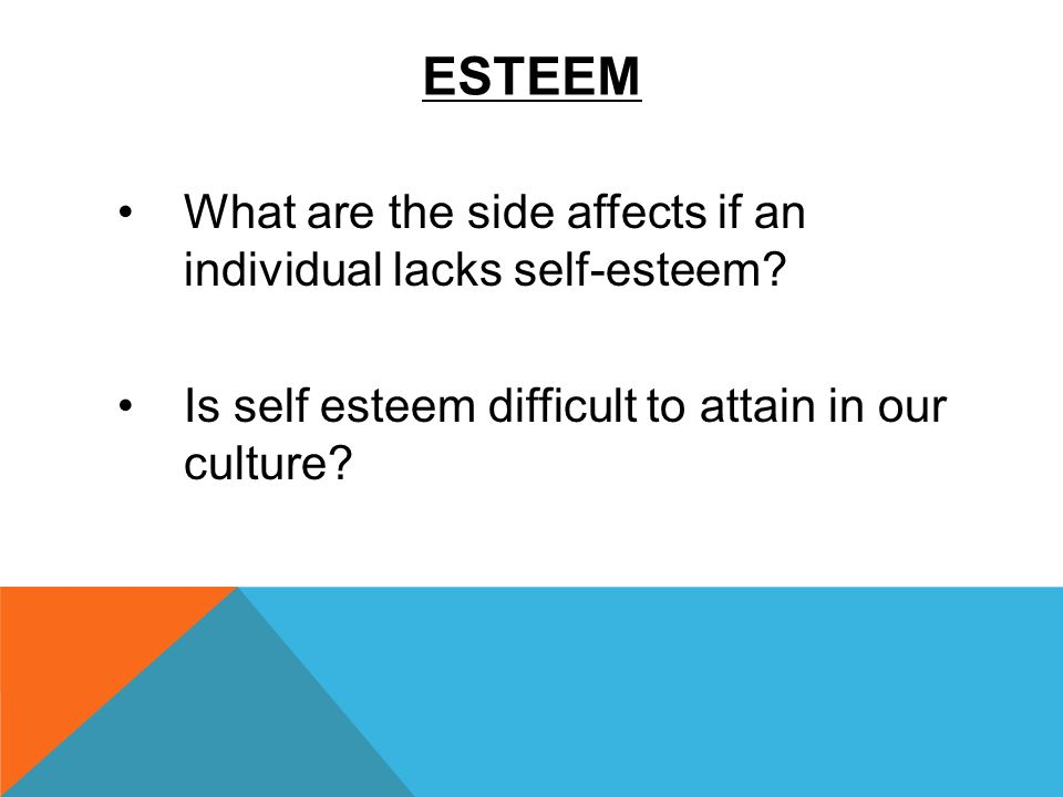 ESTEEM What are the side affects if an individual lacks self-esteem? Is self esteem difficult to attain in our culture?