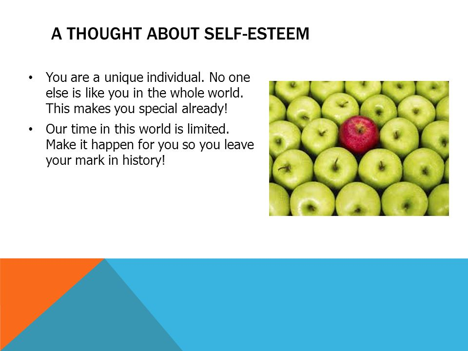 A THOUGHT ABOUT SELF-ESTEEM You are a unique individual. No one else is like you in the whole world. This makes you special already! Our time in this