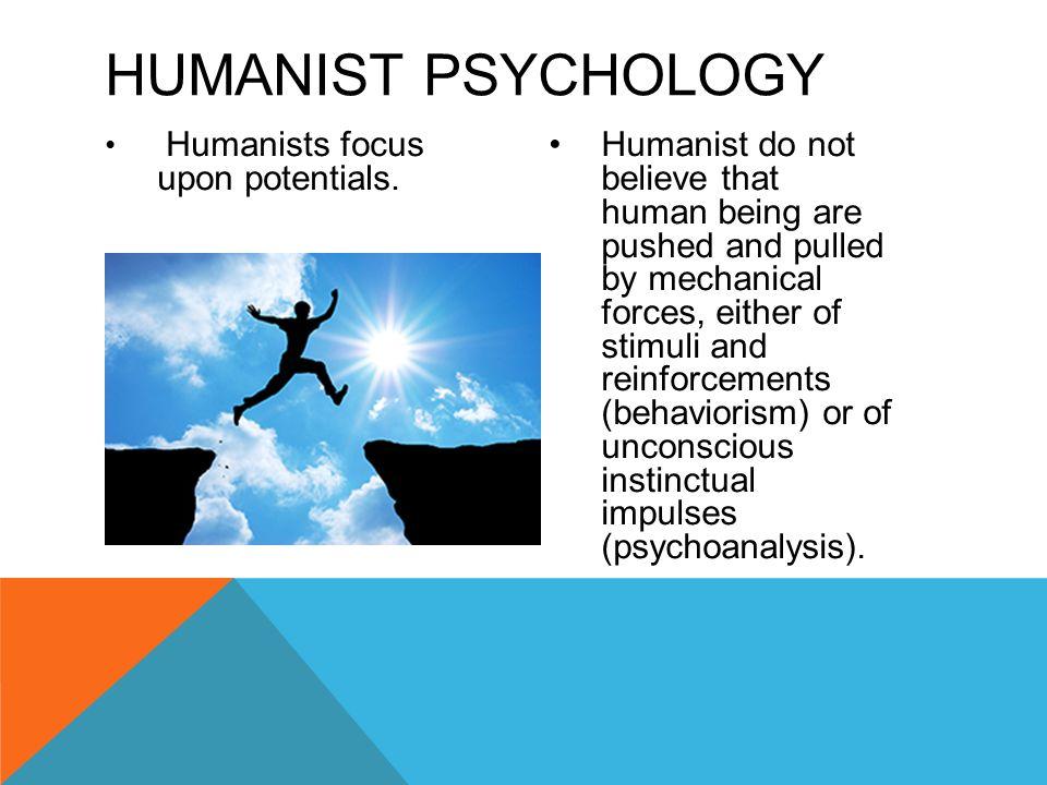 Humanists focus upon potentials.