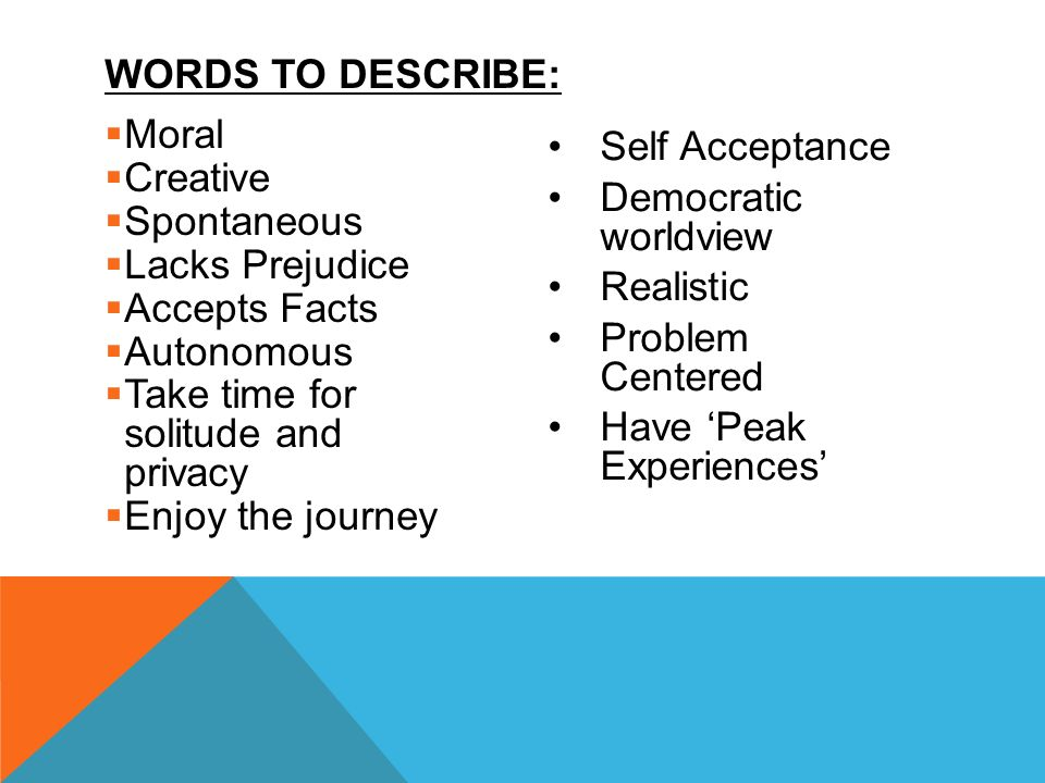  Moral  Creative  Spontaneous  Lacks Prejudice  Accepts Facts  Autonomous  Take time for solitude and privacy  Enjoy the journey Self Acceptance Democratic worldview Realistic Problem Centered Have 'Peak Experiences' WORDS TO DESCRIBE: