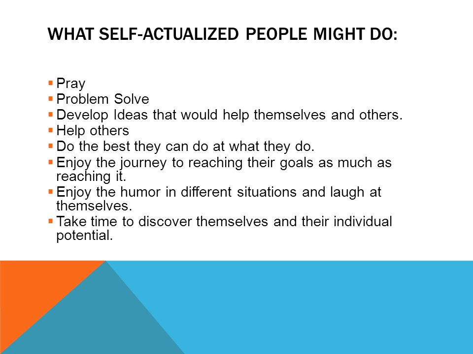 WHAT SELF-ACTUALIZED PEOPLE MIGHT DO:  Pray  Problem Solve  Develop Ideas that would help themselves and others.  Help others  Do the best they c