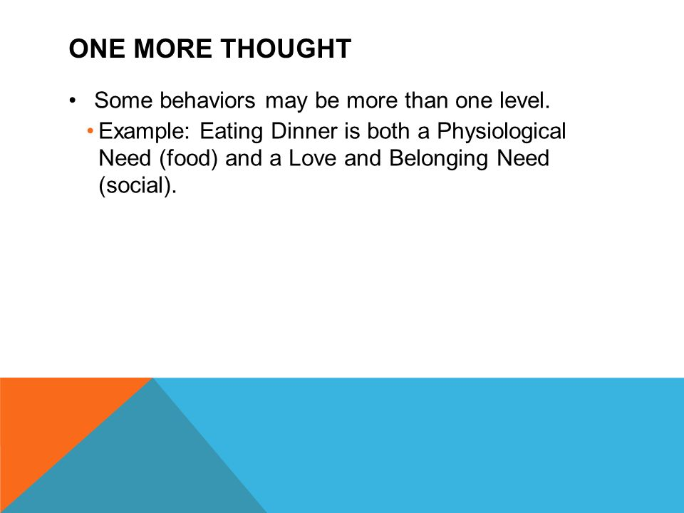 ONE MORE THOUGHT Some behaviors may be more than one level. Example: Eating Dinner is both a Physiological Need (food) and a Love and Belonging Need (