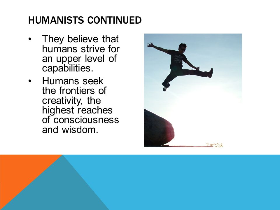 They believe that humans strive for an upper level of capabilities. Humans seek the frontiers of creativity, the highest reaches of consciousness and