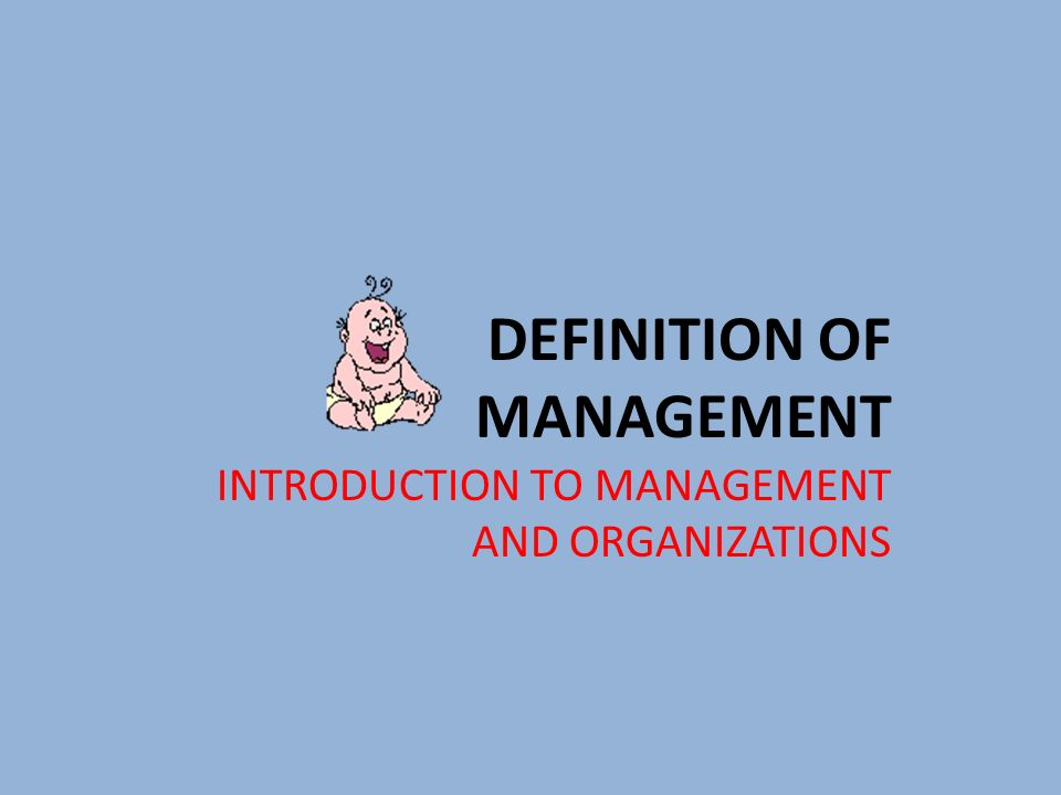 DEFINITION OF MANAGEMENT INTRODUCTION TO MANAGEMENT AND ORGANIZATIONS
