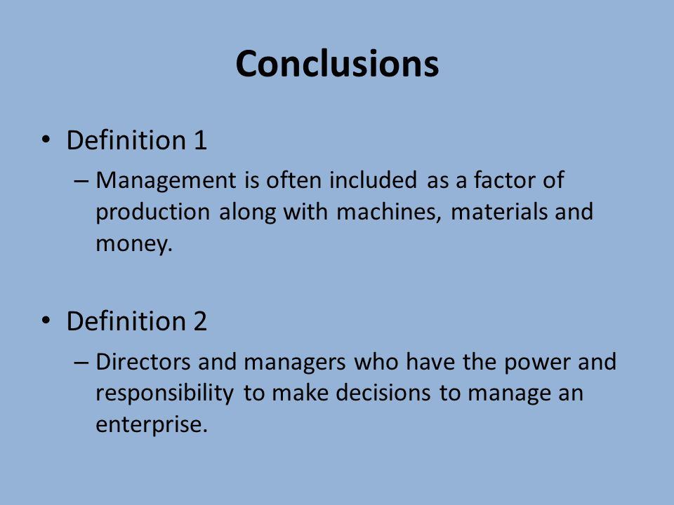 Conclusions Definition 1 – Management is often included as a factor of production along with machines, materials and money. Definition 2 – Directors a