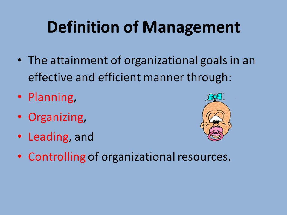 Definition of Management The attainment of organizational goals in an effective and efficient manner through: Planning, Organizing, Leading, and Controlling of organizational resources.