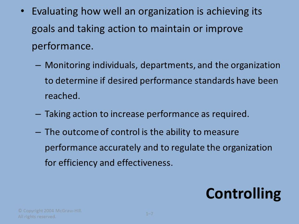 © Copyright 2004 McGraw-Hill. All rights reserved. 1–71–7 Controlling Evaluating how well an organization is achieving its goals and taking action to