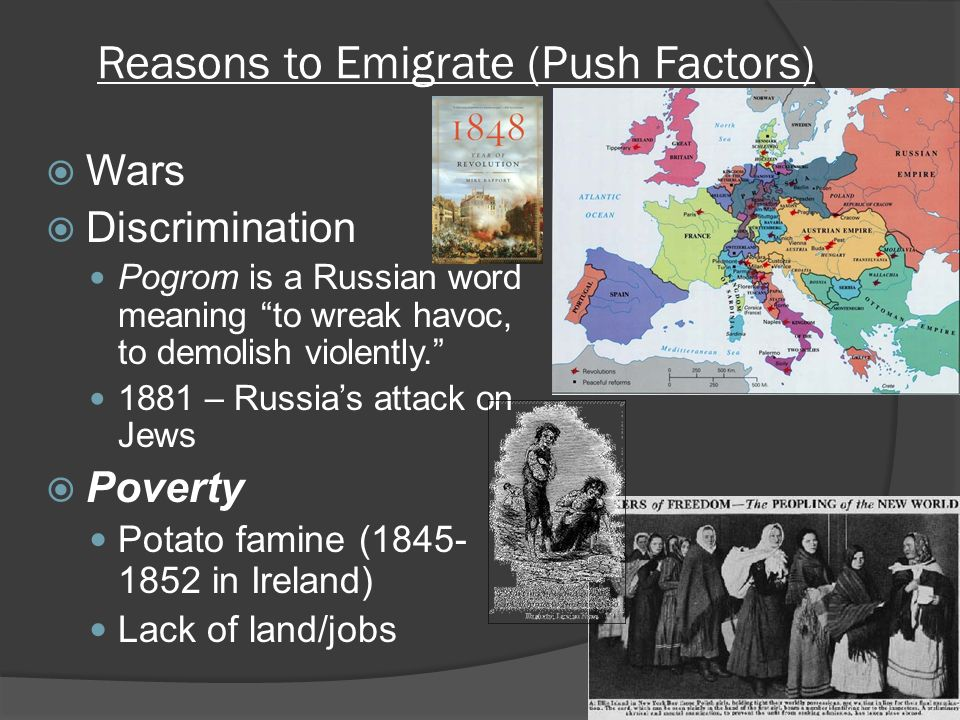 Reasons to Emigrate (Push Factors)  Wars  Discrimination Pogrom is a Russian word meaning to wreak havoc, to demolish violently – Russia's attack on Jews  Poverty Potato famine ( in Ireland) Lack of land/jobs