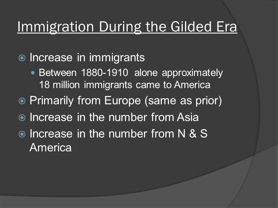 Immigration During the Gilded Era  Increase in immigrants Between alone approximately 18 million immigrants came to America  Primarily from Europe (same as prior)  Increase in the number from Asia  Increase in the number from N & S America