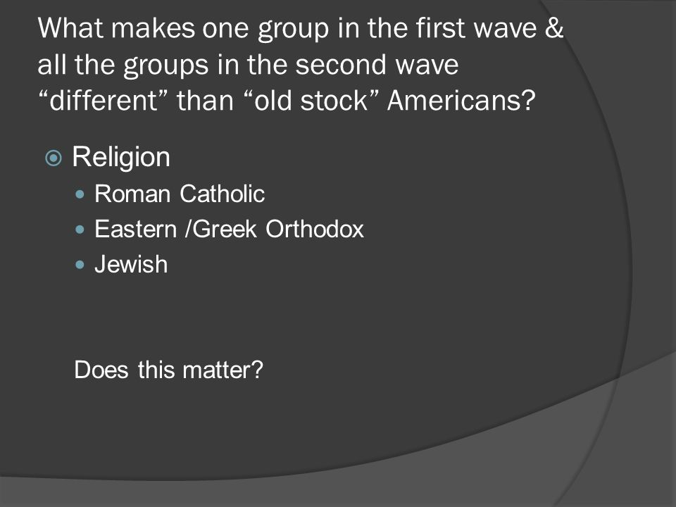 What makes one group in the first wave & all the groups in the second wave different than old stock Americans.