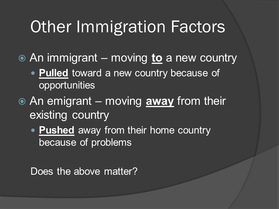 Other Immigration Factors  An immigrant – moving to a new country Pulled toward a new country because of opportunities  An emigrant – moving away from their existing country Pushed away from their home country because of problems Does the above matter