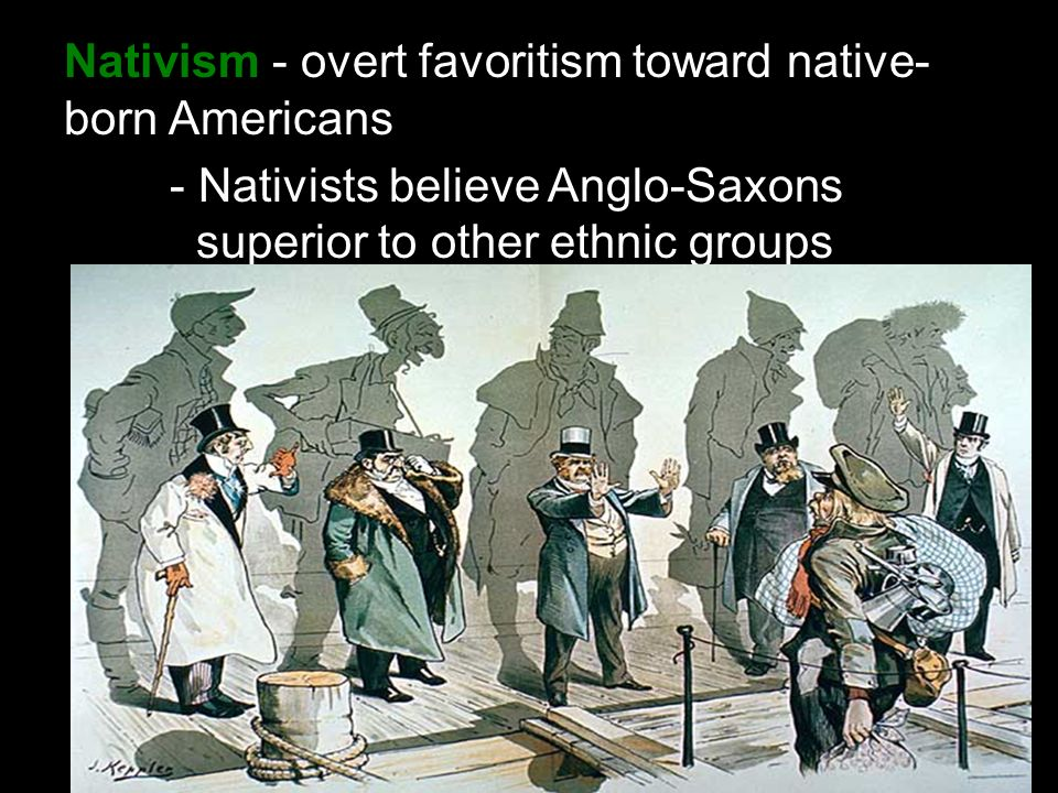 Nativism - overt favoritism toward native- born Americans - Nativists believe Anglo-Saxons superior to other ethnic groups