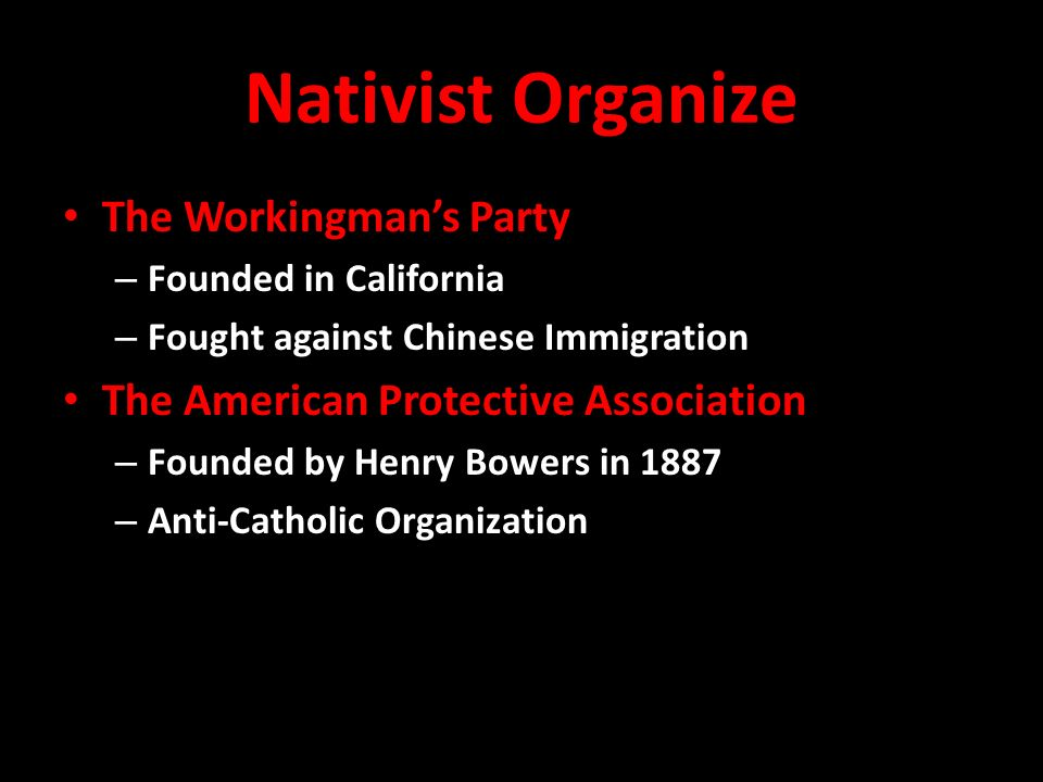 Nativist Organize The Workingman's Party – Founded in California – Fought against Chinese Immigration The American Protective Association – Founded by Henry Bowers in 1887 – Anti-Catholic Organization