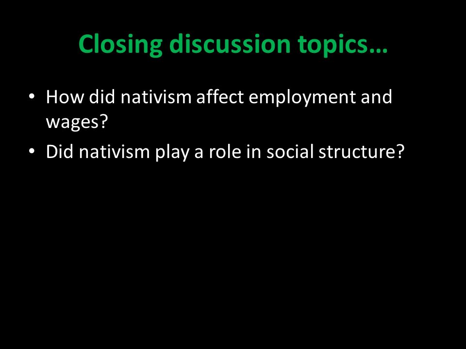 Closing discussion topics… How did nativism affect employment and wages.