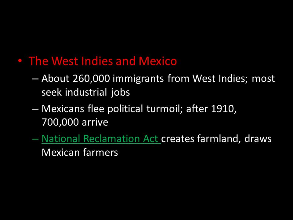 The West Indies and Mexico – About 260,000 immigrants from West Indies; most seek industrial jobs – Mexicans flee political turmoil; after 1910, 700,000 arrive – National Reclamation Act creates farmland, draws Mexican farmers