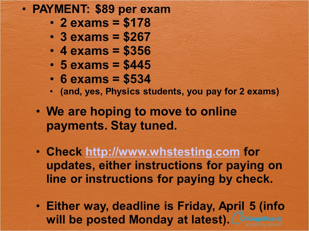 PAYMENT: $89 per exam 2 exams = $178 3 exams = $267 4 exams = $356 5 exams = $445 6 exams = $534 (and, yes, Physics students, you pay for 2 exams) We are hoping to move to online payments.