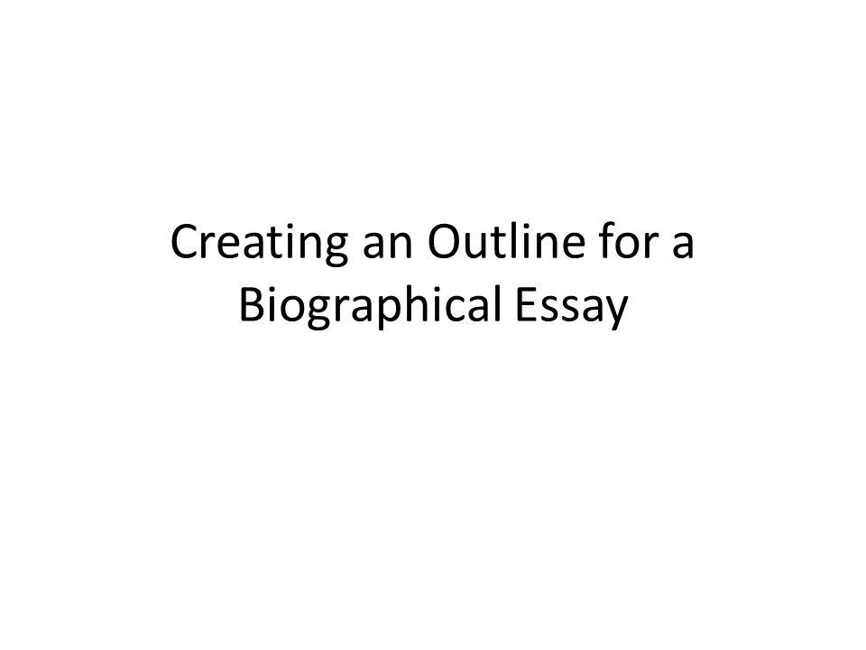 creating an outline for a biographical essay so where do i start 1 creating
