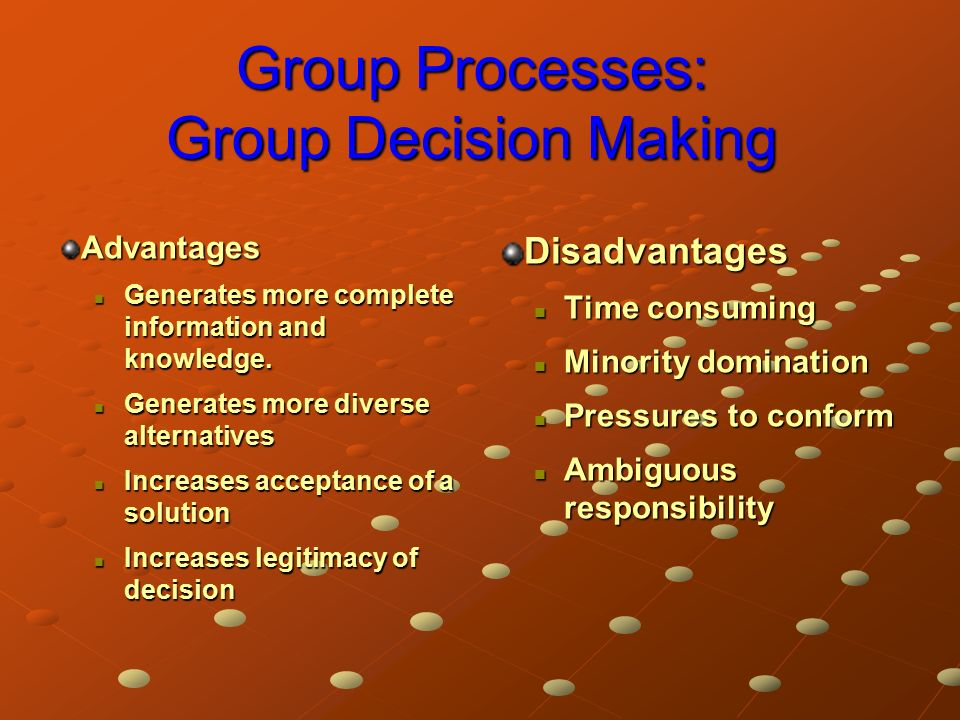 Group Processes: Group Decision Making Advantages Generates more complete information and knowledge.