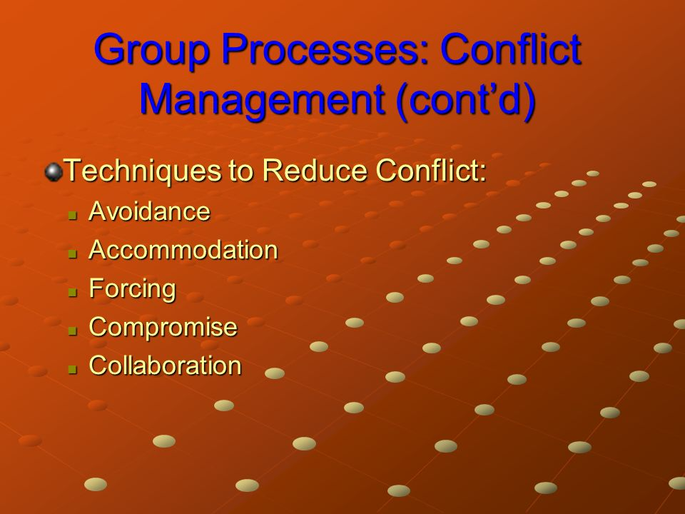 Group Processes: Conflict Management (cont'd) Techniques to Reduce Conflict: Avoidance Avoidance Accommodation Accommodation Forcing Forcing Compromise Compromise Collaboration Collaboration
