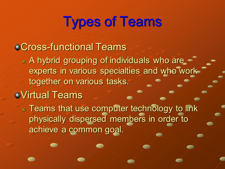 Types of Teams Cross-functional Teams A hybrid grouping of individuals who are experts in various specialties and who work together on various tasks.