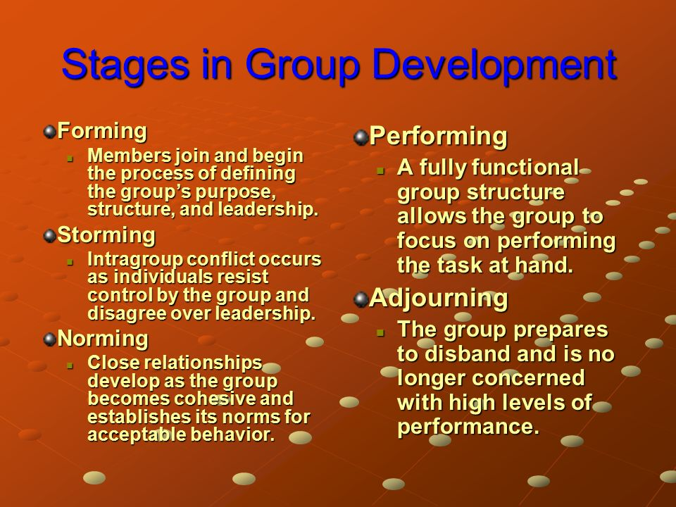 Stages in Group Development Forming Members join and begin the process of defining the group's purpose, structure, and leadership.