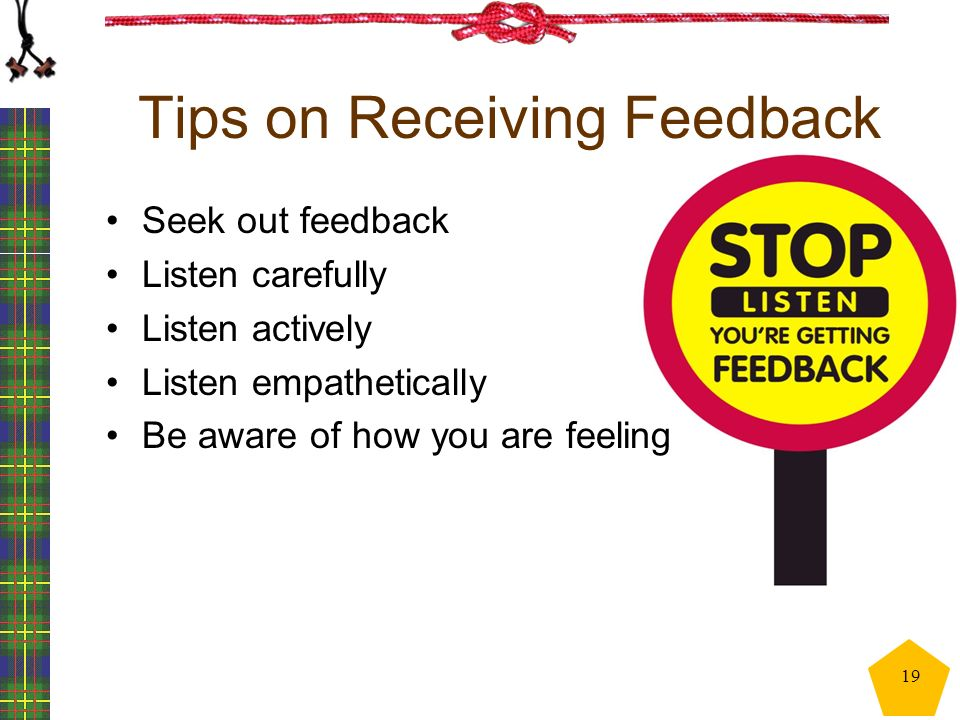 Tips on Receiving Feedback Seek out feedback Listen carefully Listen actively Listen empathetically Be aware of how you are feeling 19