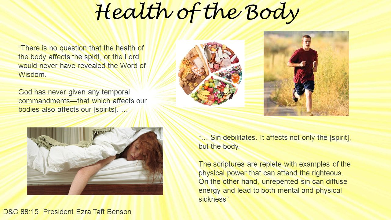 Health of the Body D&C 88:15 President Ezra Taft Benson There is no question that the health of the body affects the spirit, or the Lord would never have revealed the Word of Wisdom.