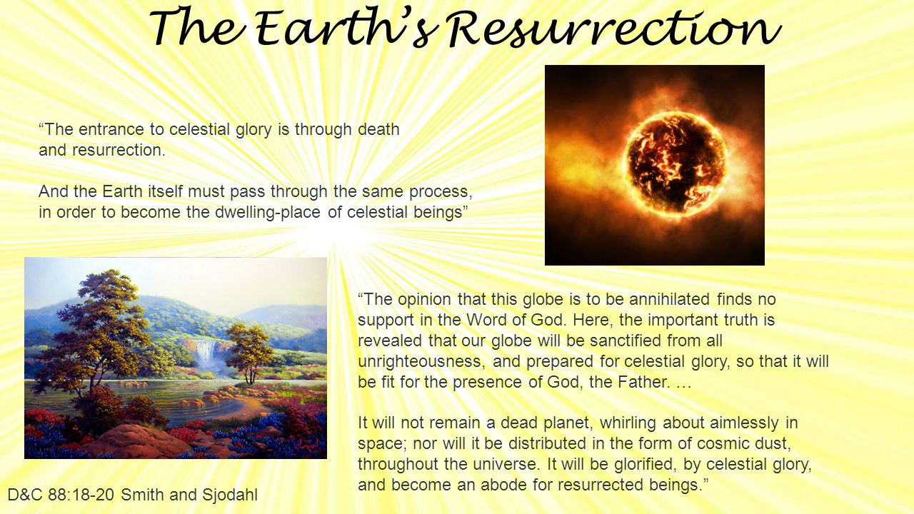 The Earth's Resurrection D&C 88:18-20 Smith and Sjodahl The entrance to celestial glory is through death and resurrection.