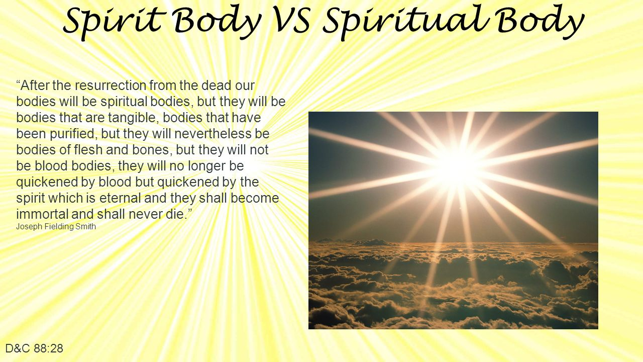 Spirit Body VS Spiritual Body D&C 88:28 After the resurrection from the dead our bodies will be spiritual bodies, but they will be bodies that are tangible, bodies that have been purified, but they will nevertheless be bodies of flesh and bones, but they will not be blood bodies, they will no longer be quickened by blood but quickened by the spirit which is eternal and they shall become immortal and shall never die. Joseph Fielding Smith