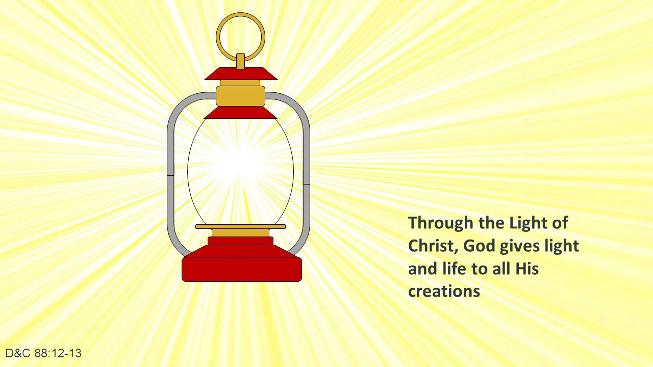 D&C 88:12-13 Through the Light of Christ, God gives light and life to all His creations