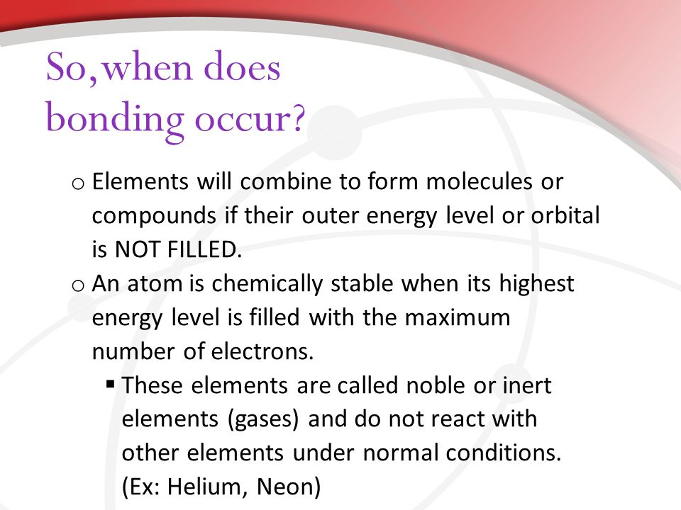 o Elements will combine to form molecules or compounds if their outer energy level or orbital is NOT FILLED.