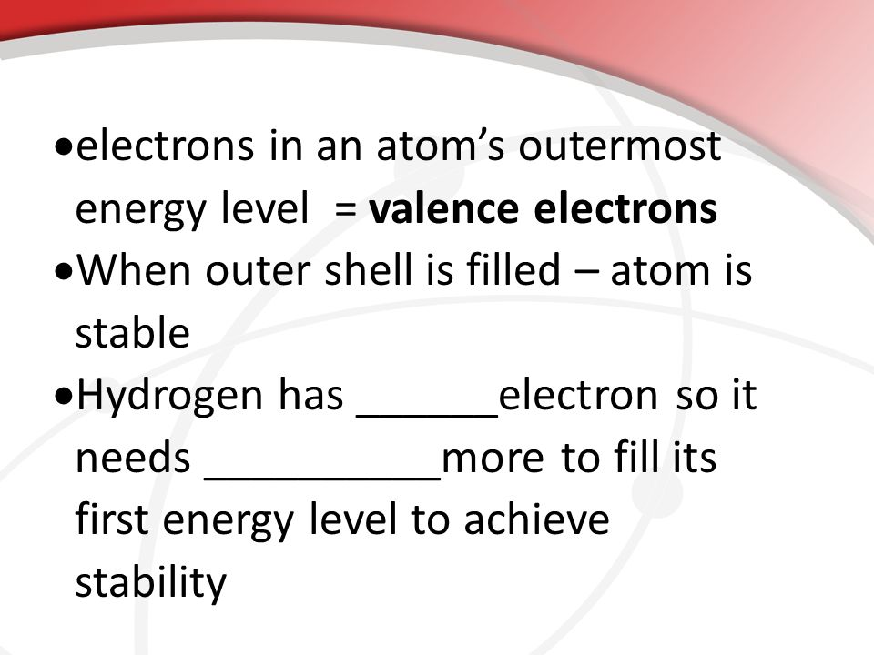  electrons in an atom's outermost energy level = valence electrons  When outer shell is filled – atom is stable  Hydrogen has ______electron so it needs __________more to fill its first energy level to achieve stability