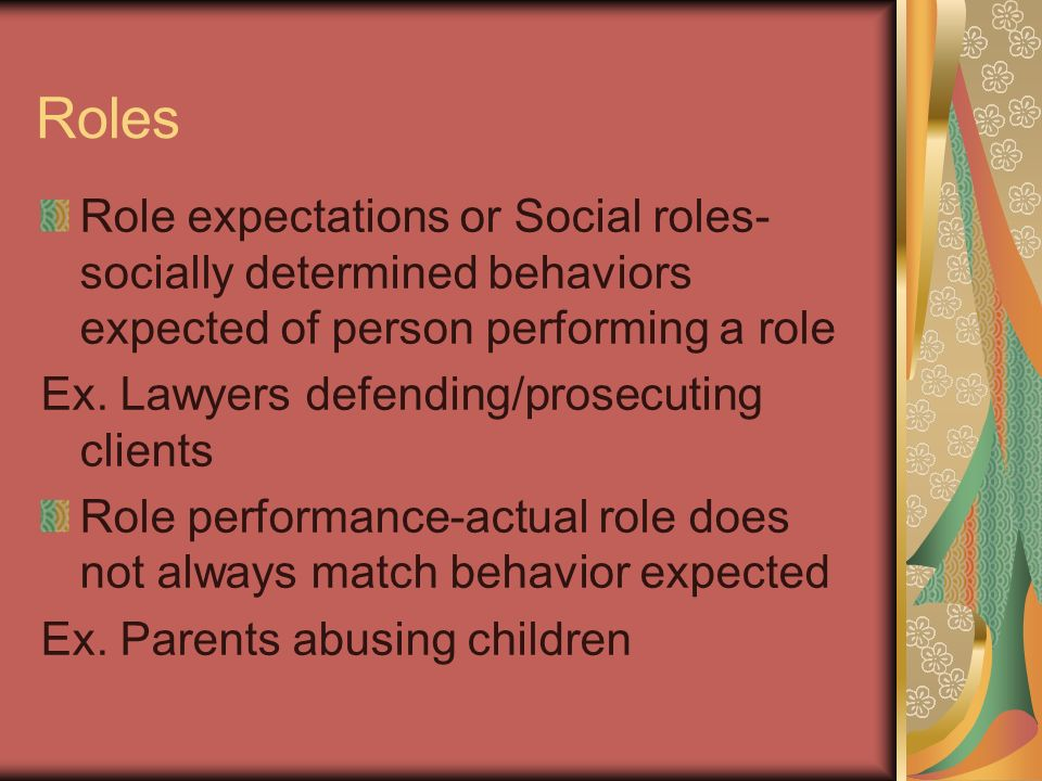 Roles Role expectations or Social roles- socially determined behaviors expected of person performing a role Ex.