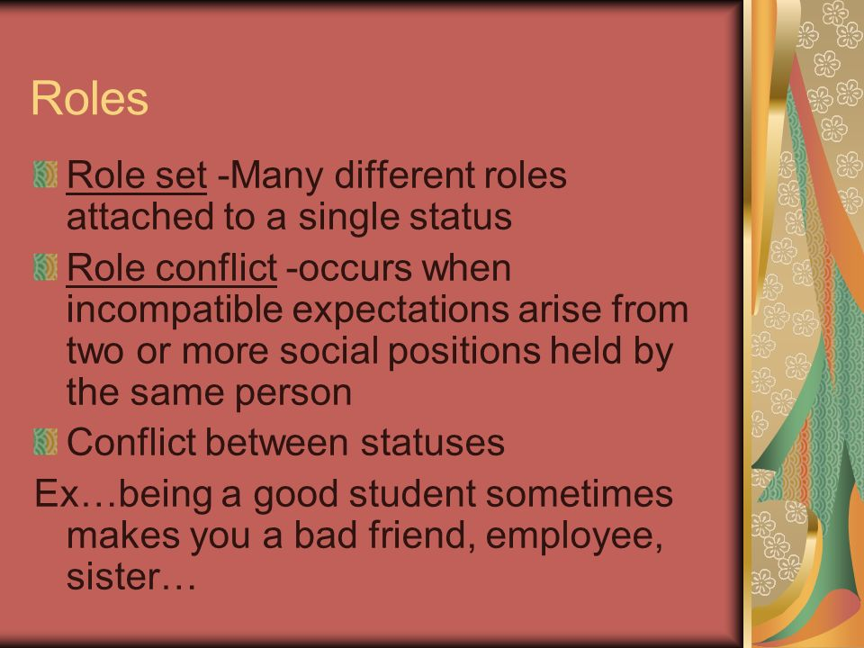 Roles Role set -Many different roles attached to a single status Role conflict -occurs when incompatible expectations arise from two or more social positions held by the same person Conflict between statuses Ex…being a good student sometimes makes you a bad friend, employee, sister…