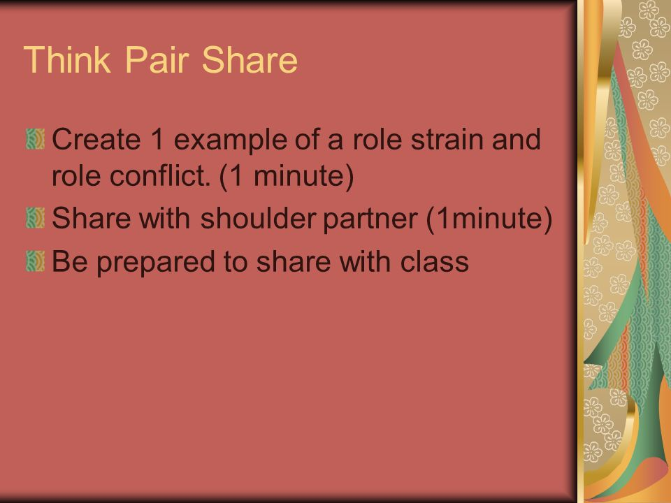 Think Pair Share Create 1 example of a role strain and role conflict.