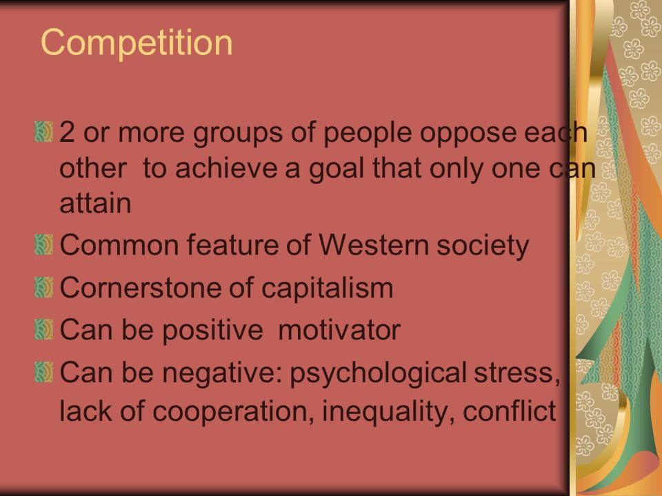 Competition 2 or more groups of people oppose each other to achieve a goal that only one can attain Common feature of Western society Cornerstone of capitalism Can be positive motivator Can be negative: psychological stress, lack of cooperation, inequality, conflict