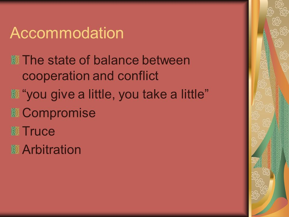 Accommodation The state of balance between cooperation and conflict you give a little, you take a little Compromise Truce Arbitration
