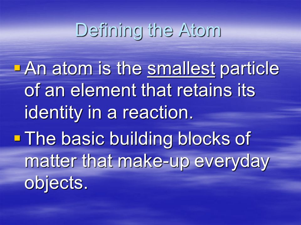 Defining the Atom  An atom is the smallest particle of an element that retains its identity in a reaction.