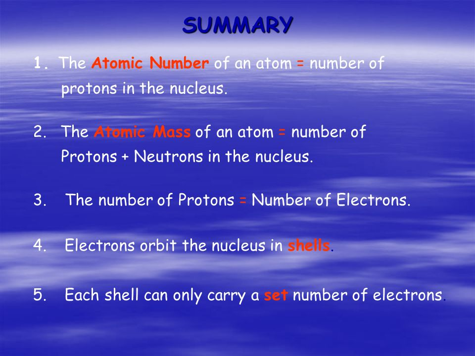 SUMMARY 1. The Atomic Number of an atom = number of protons in the nucleus.