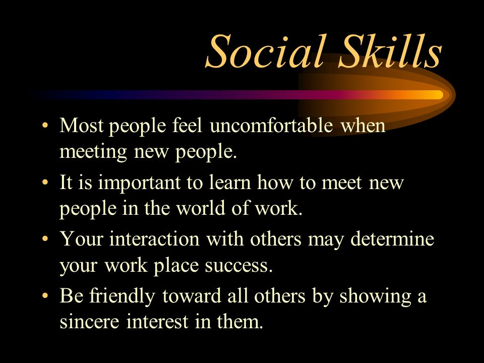 Social Skills Most people feel uncomfortable when meeting new people. It is important to learn how to meet new people in the world of work. Your inter