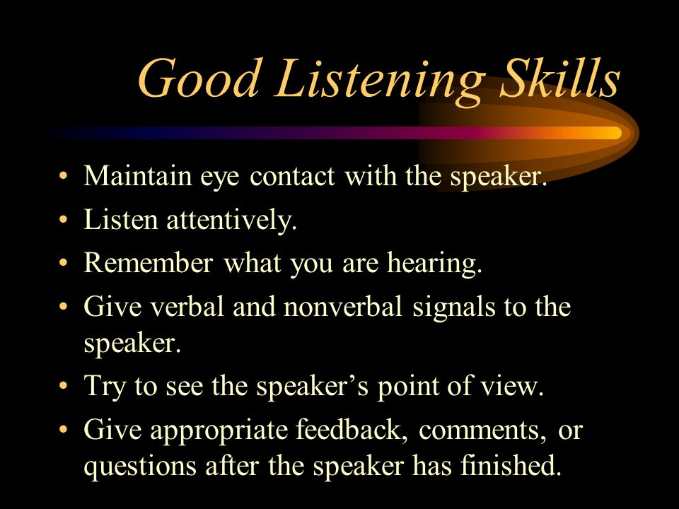 Good Listening Skills Maintain eye contact with the speaker. Listen attentively. Remember what you are hearing. Give verbal and nonverbal signals to t