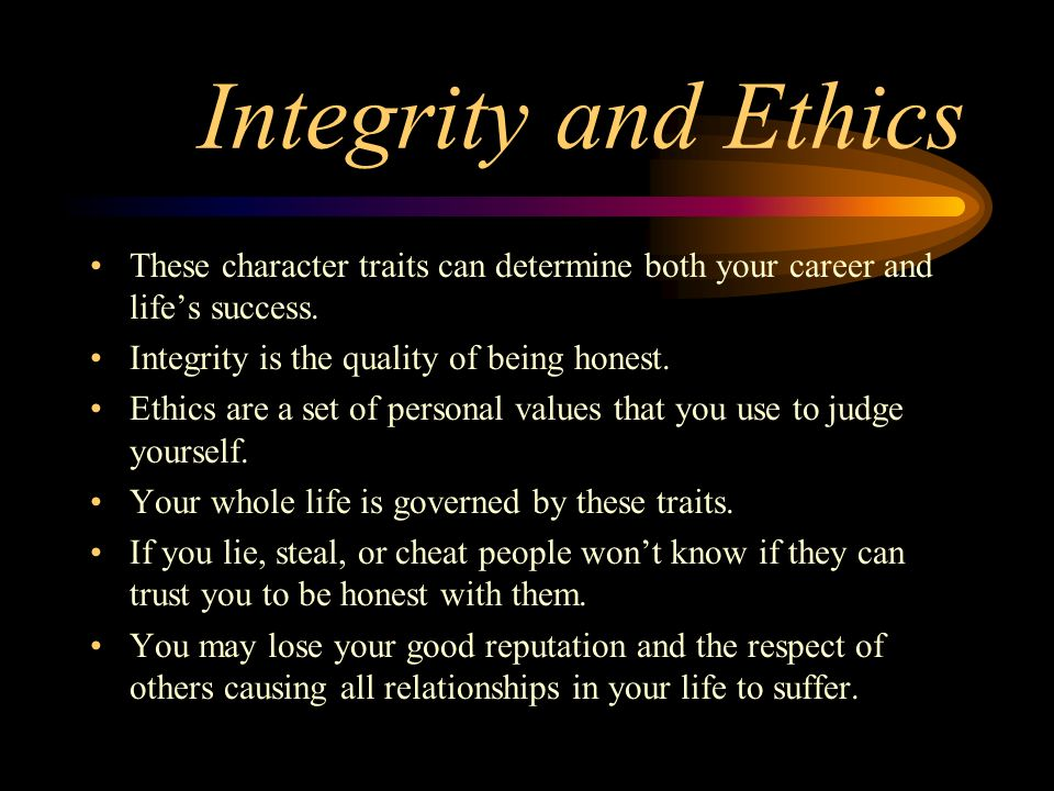 Integrity and Ethics These character traits can determine both your career and life's success. Integrity is the quality of being honest. Ethics are a