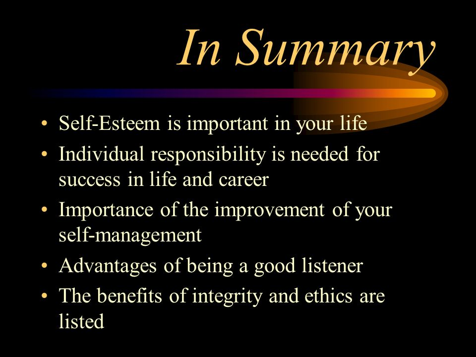 In Summary Self-Esteem is important in your life Individual responsibility is needed for success in life and career Importance of the improvement of y