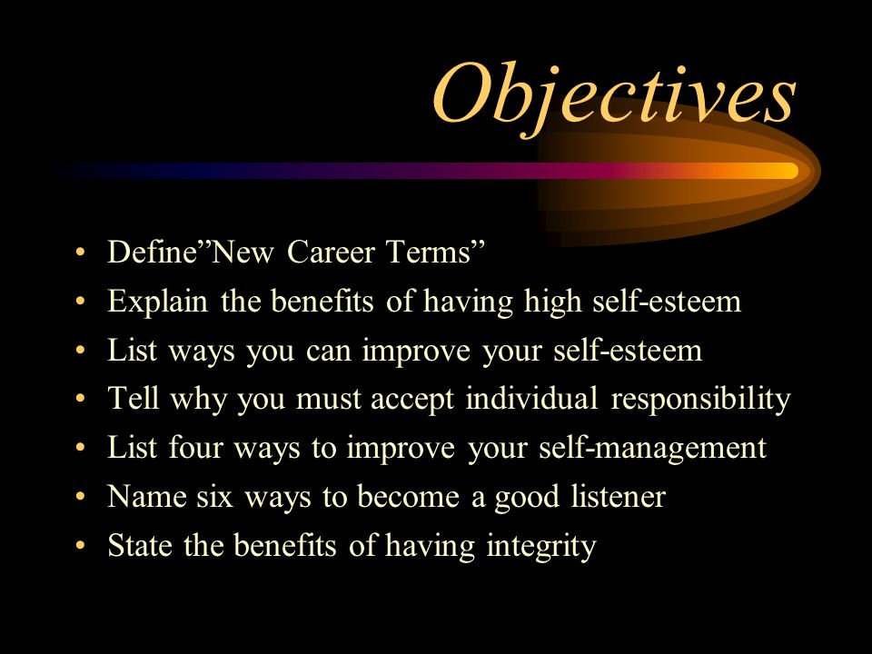"Objectives Define""New Career Terms"" Explain the benefits of having high self-esteem List ways you can improve your self-esteem Tell why you must accep"