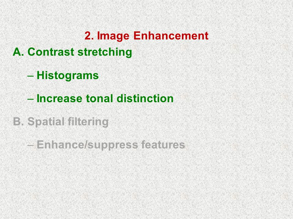 2. Image Enhancement A. Contrast stretching –Histograms –Increase tonal distinction B.
